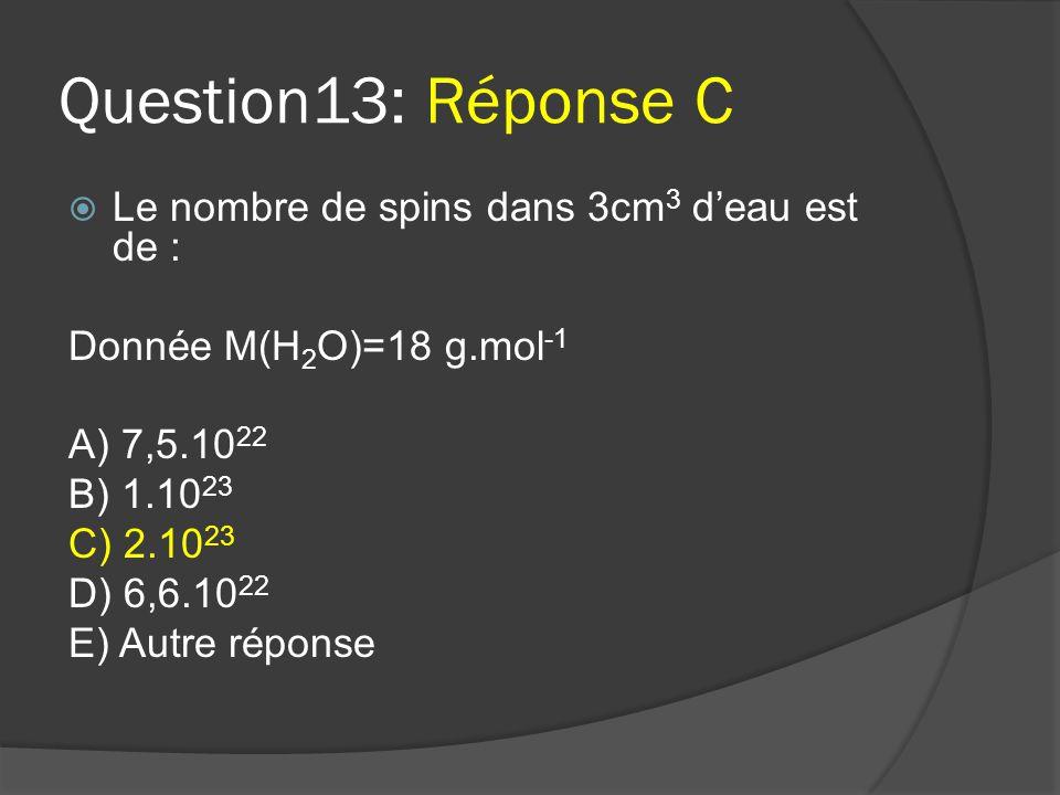 Question13: Réponse C Le nombre de spins dans 3cm3 d'eau est de :