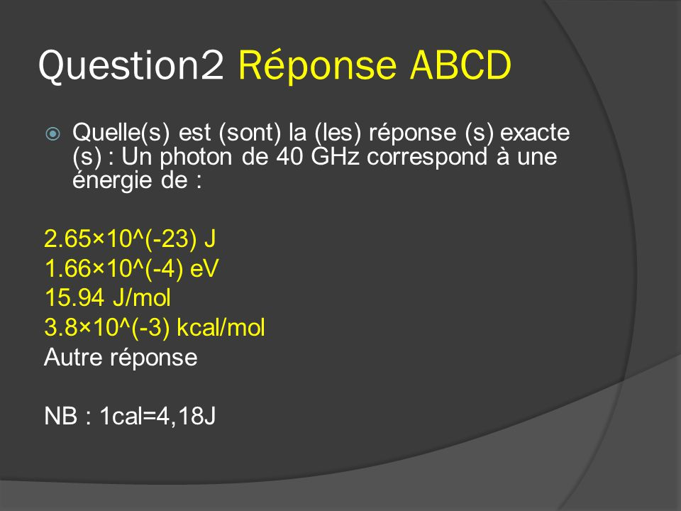 Question2 Réponse ABCD Quelle(s) est (sont) la (les) réponse (s) exacte (s) : Un photon de 40 GHz correspond à une énergie de :