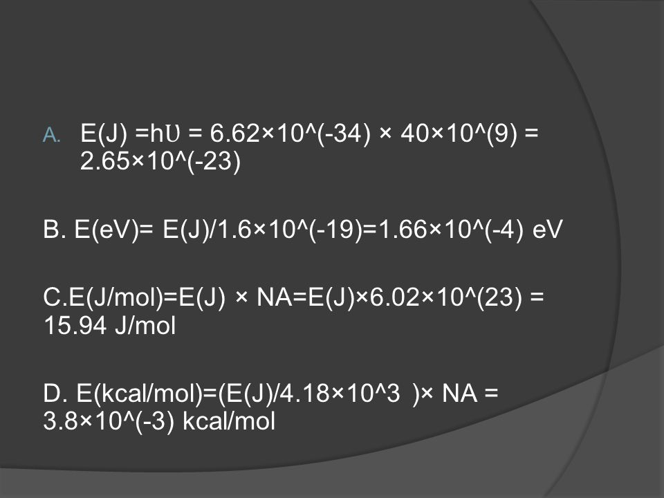E(J) =hƲ = 6.62×10^(-34) × 40×10^(9) = 2.65×10^(-23)