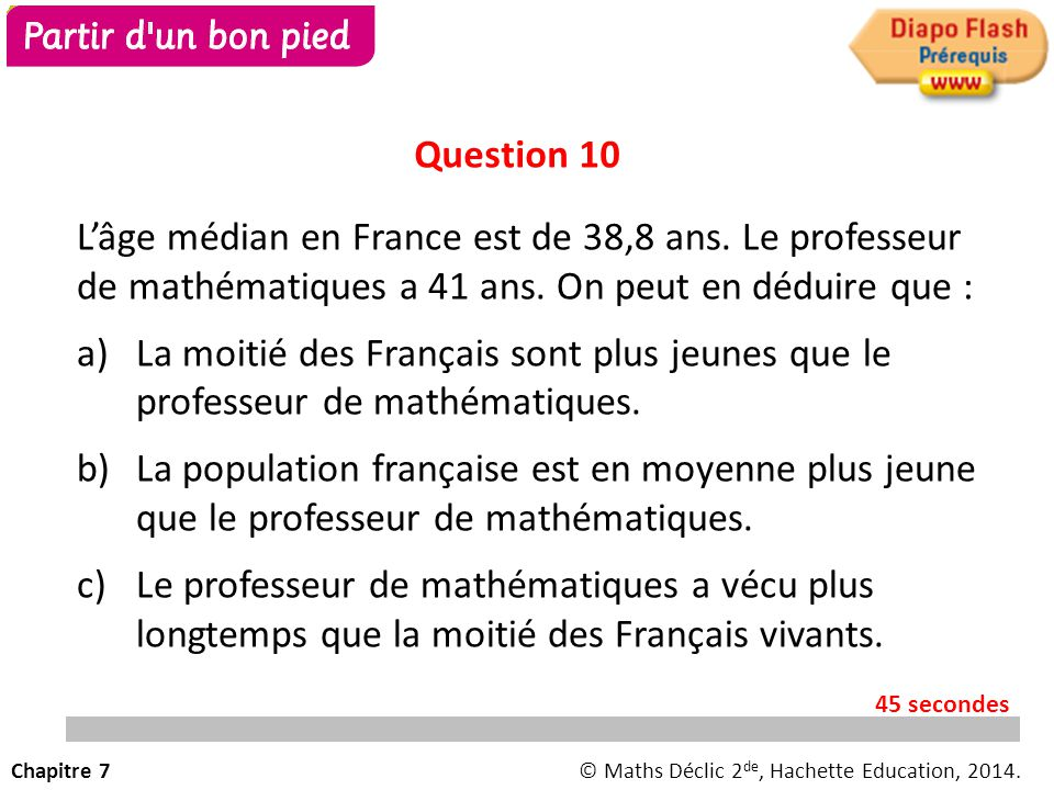 Question 10 L'âge médian en France est de 38,8 ans. Le professeur de mathématiques a 41 ans. On peut en déduire que :