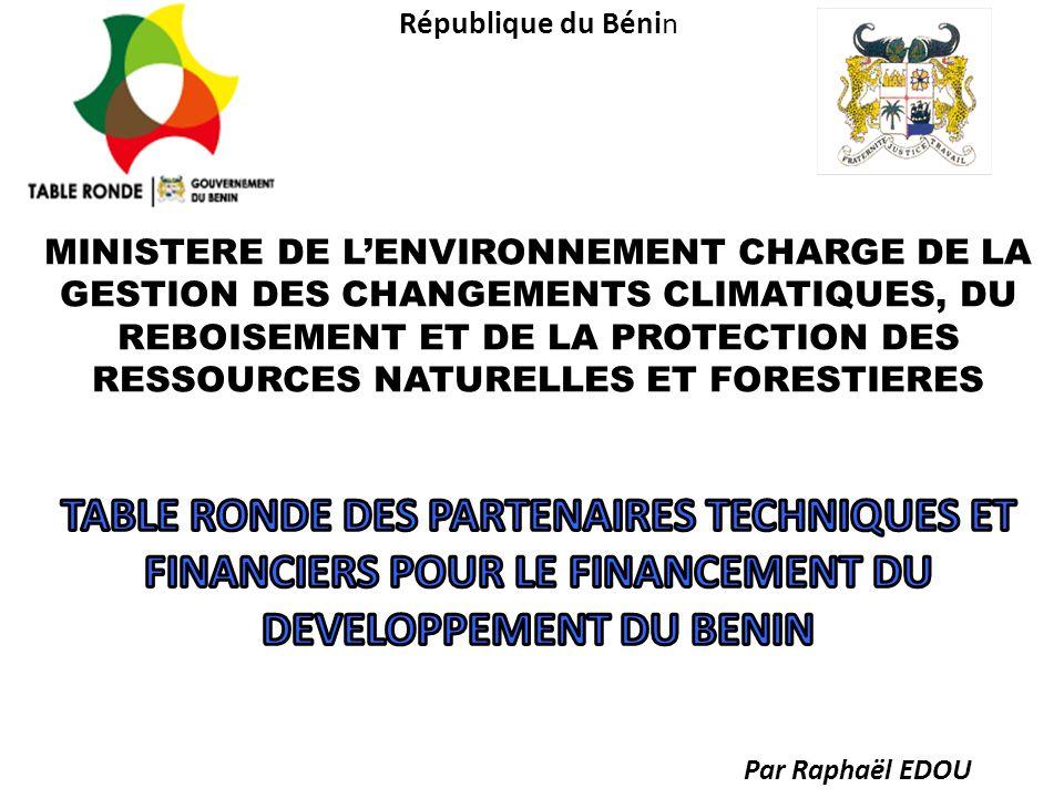 République du Bénin MINISTERE DE L'ENVIRONNEMENT CHARGE DE LA GESTION DES CHANGEMENTS CLIMATIQUES, DU REBOISEMENT ET DE LA PROTECTION DES RESSOURCES NATURELLES ET FORESTIERES TABLE RONDE DES PARTENAIRES TECHNIQUES ET FINANCIERS POUR LE FINANCEMENT DU DEVELOPPEMENT DU BENIN Par Raphaël EDOU