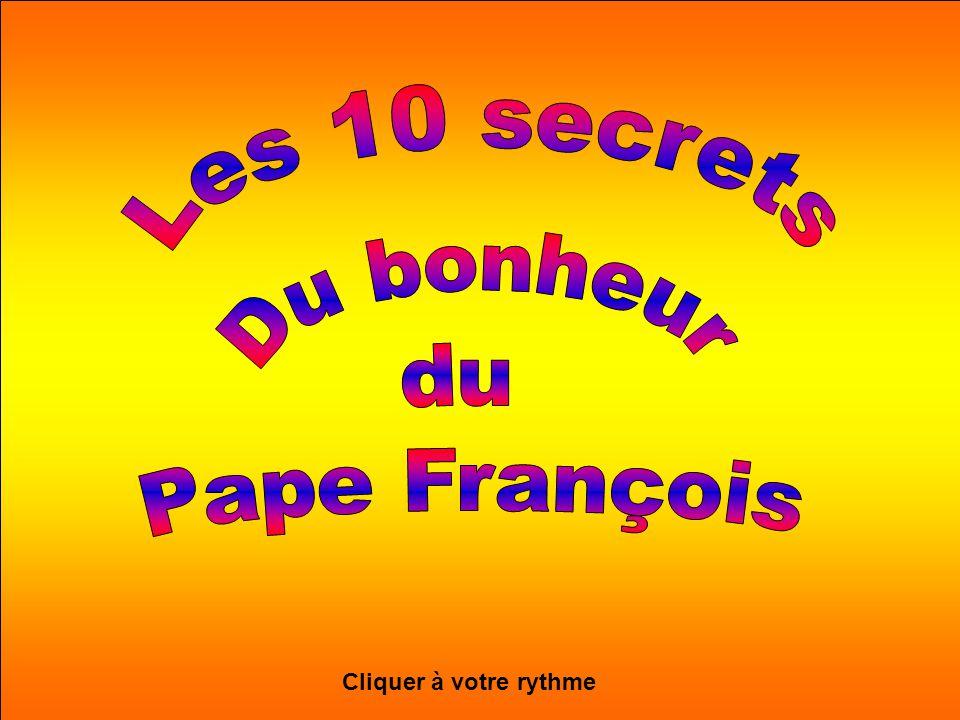 Les 10 secrets Du bonheur du Pape François Cliquer à votre rythme