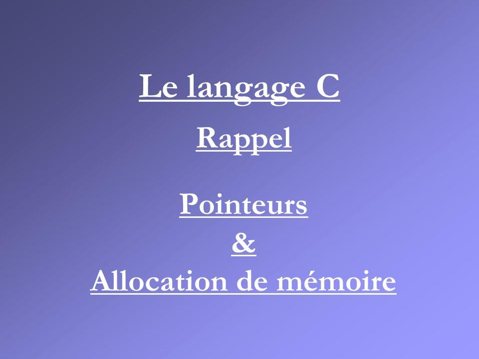 Le langage C Rappel Pointeurs & Allocation de mémoire