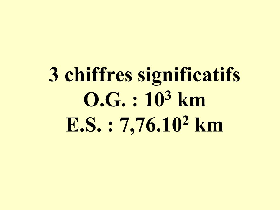 3 chiffres significatifs O.G. : 103 km E.S. : 7,76.102 km
