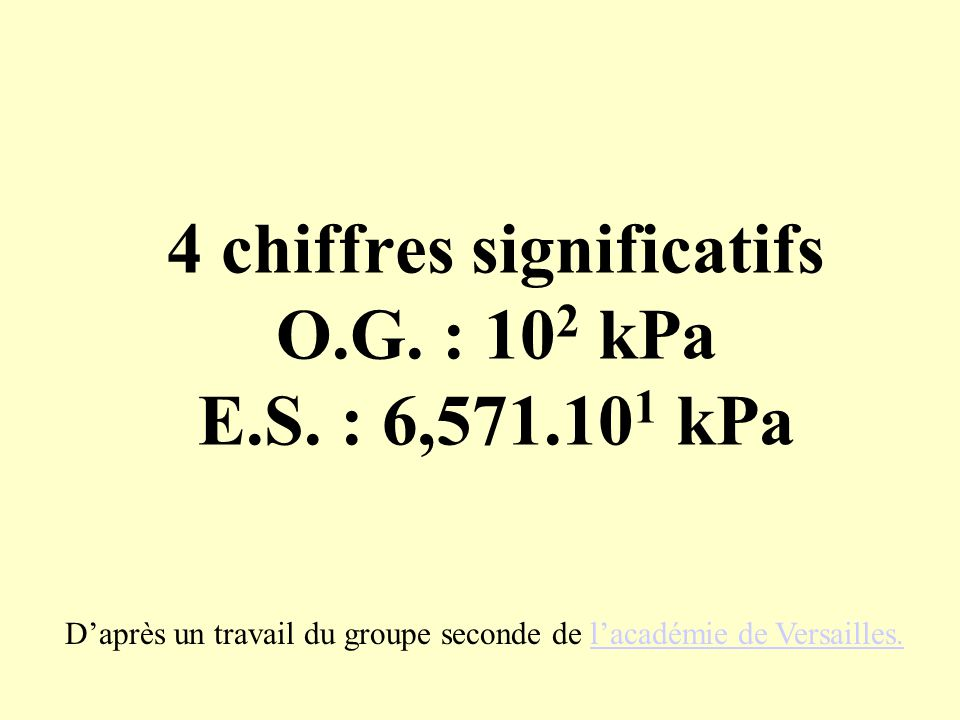 4 chiffres significatifs O.G. : 102 kPa E.S. : 6,571.101 kPa
