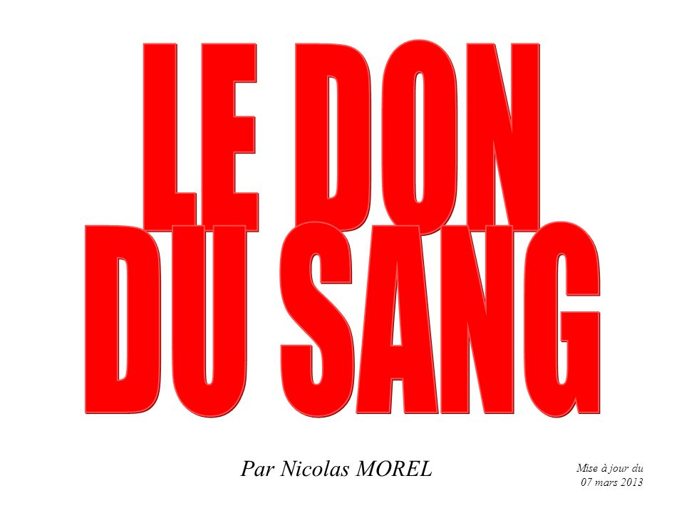 LE DON DU SANG Par Nicolas MOREL Mise à jour du 07 mars 2013 1 1