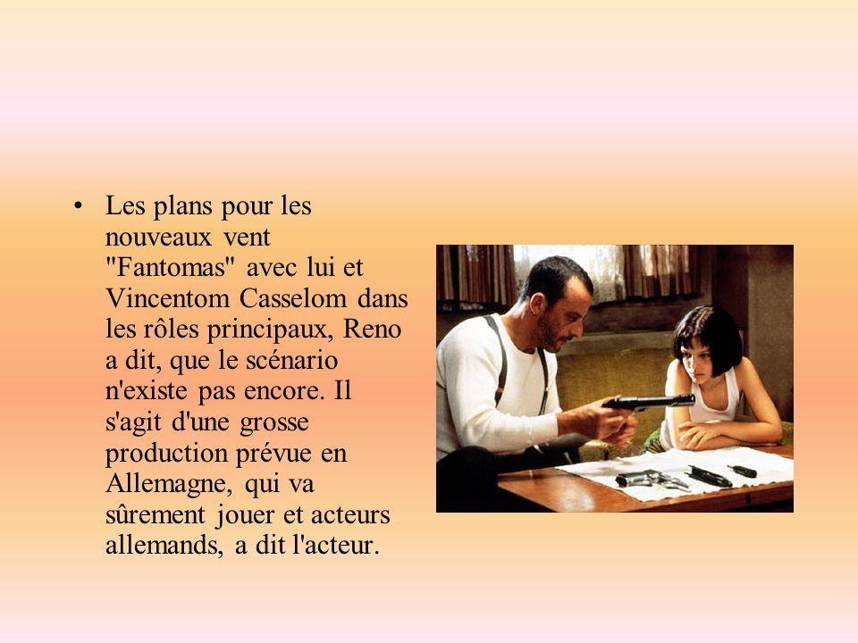Les plans pour les nouveaux vent Fantomas avec lui et Vincentom Casselom dans les rôles principaux, Reno a dit, que le scénario n existe pas encore.