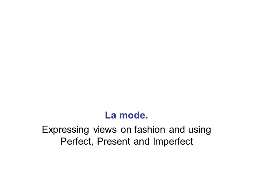 Expressing views on fashion and using Perfect, Present and Imperfect
