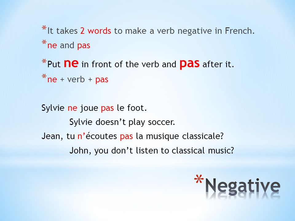 Negative It takes 2 words to make a verb negative in French.