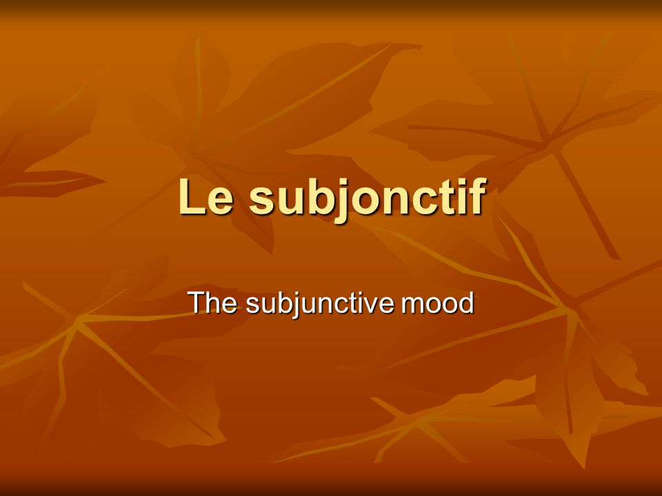 Le subjonctif The subjunctive mood
