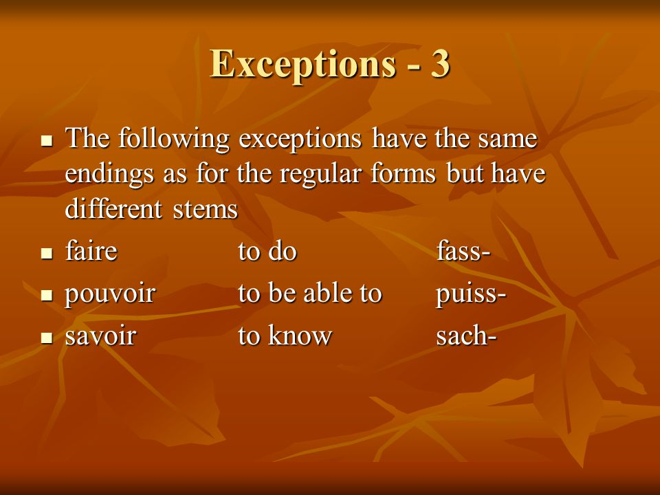 Exceptions - 3 The following exceptions have the same endings as for the regular forms but have different stems.