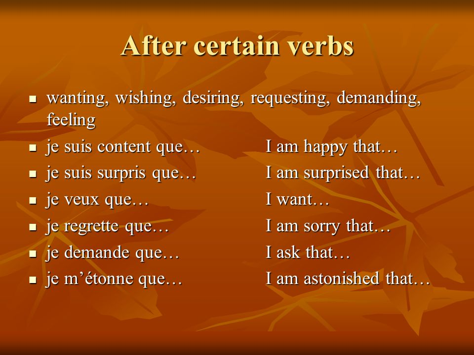 After certain verbs wanting, wishing, desiring, requesting, demanding, feeling. je suis content que… I am happy that…