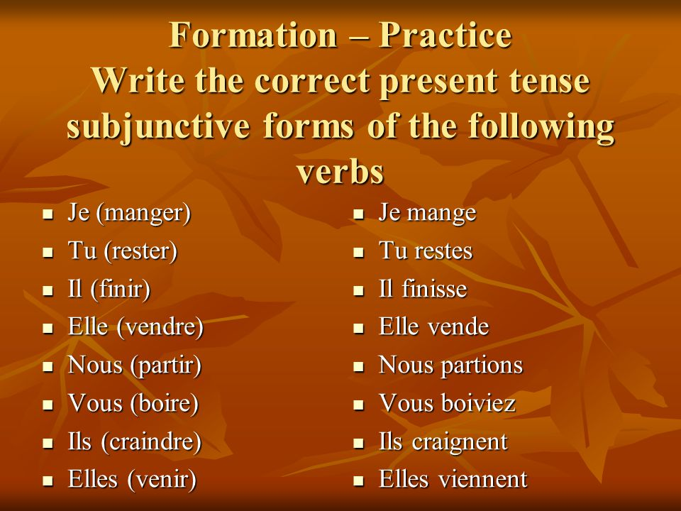 Formation – Practice Write the correct present tense subjunctive forms of the following verbs