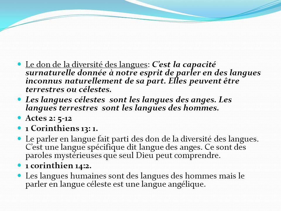 Le don de la diversité des langues: C'est la capacité surnaturelle donnée à notre esprit de parler en des langues inconnus naturellement de sa part. Elles peuvent être terrestres ou célestes.
