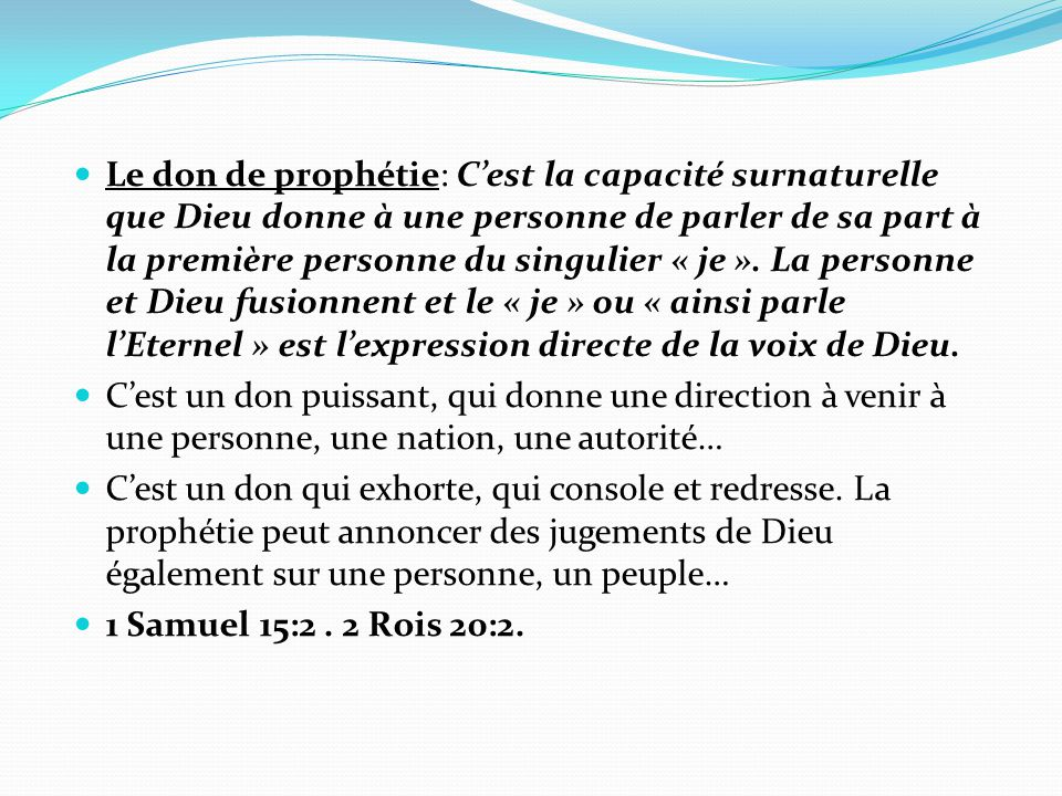 Le don de prophétie: C'est la capacité surnaturelle que Dieu donne à une personne de parler de sa part à la première personne du singulier « je ». La personne et Dieu fusionnent et le « je » ou « ainsi parle l'Eternel » est l'expression directe de la voix de Dieu.