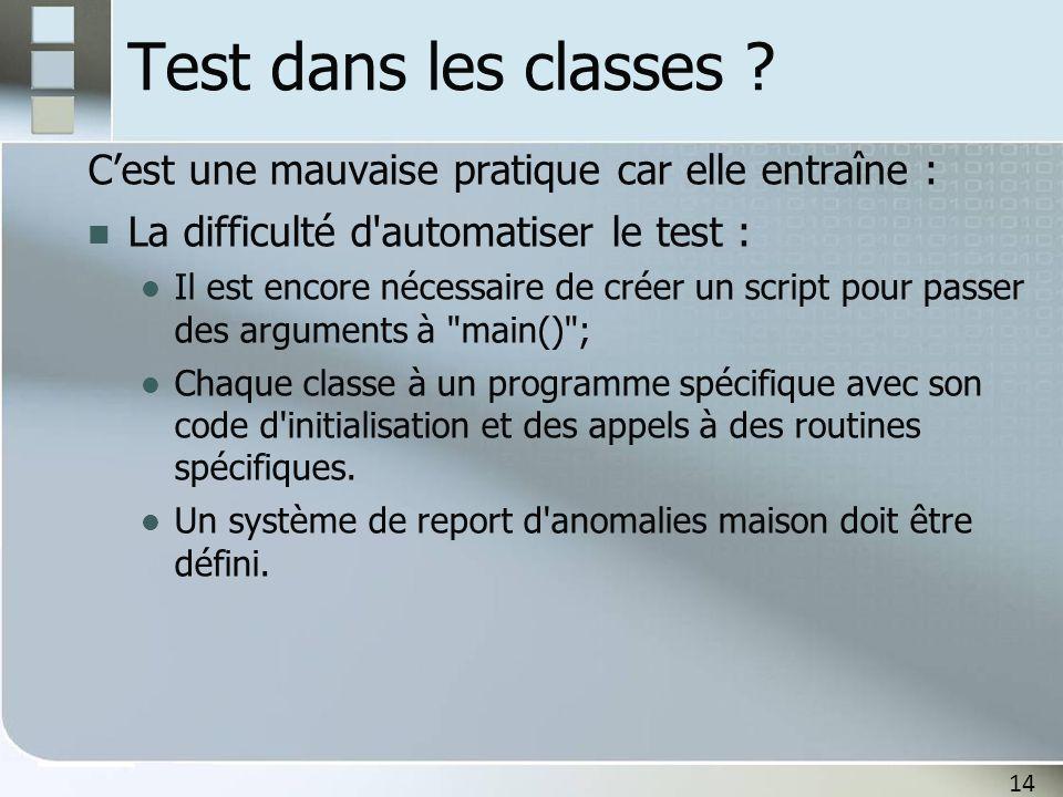Test dans les classes C'est une mauvaise pratique car elle entraîne : La difficulté d automatiser le test :