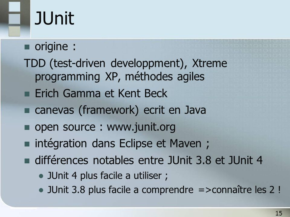 JUnit origine : TDD (test-driven developpment), Xtreme programming XP, méthodes agiles. Erich Gamma et Kent Beck.