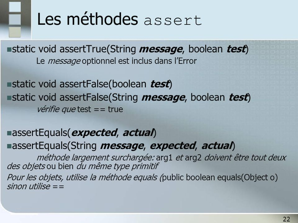Les méthodes assert static void assertTrue(String message, boolean test) Le message optionnel est inclus dans l'Error.