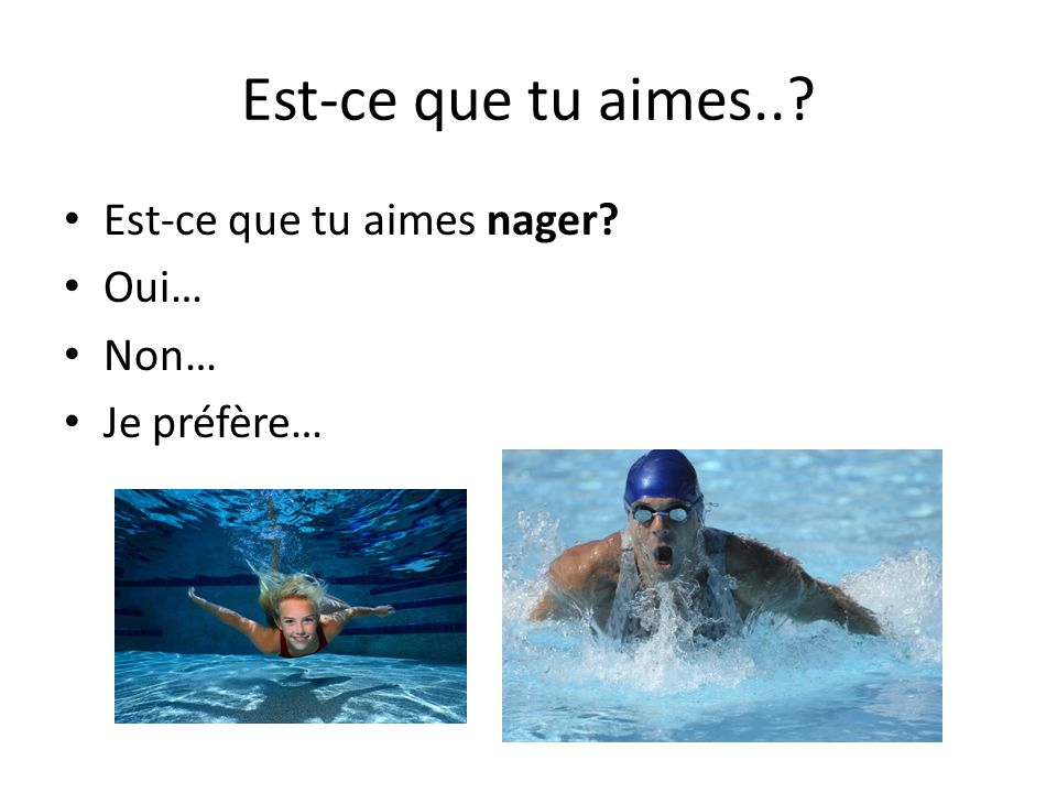 Est-ce que tu aimes.. Est-ce que tu aimes nager Oui… Non…
