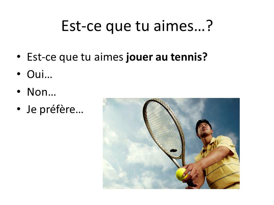 Est-ce que tu aimes… Est-ce que tu aimes jouer au tennis Oui… Non…