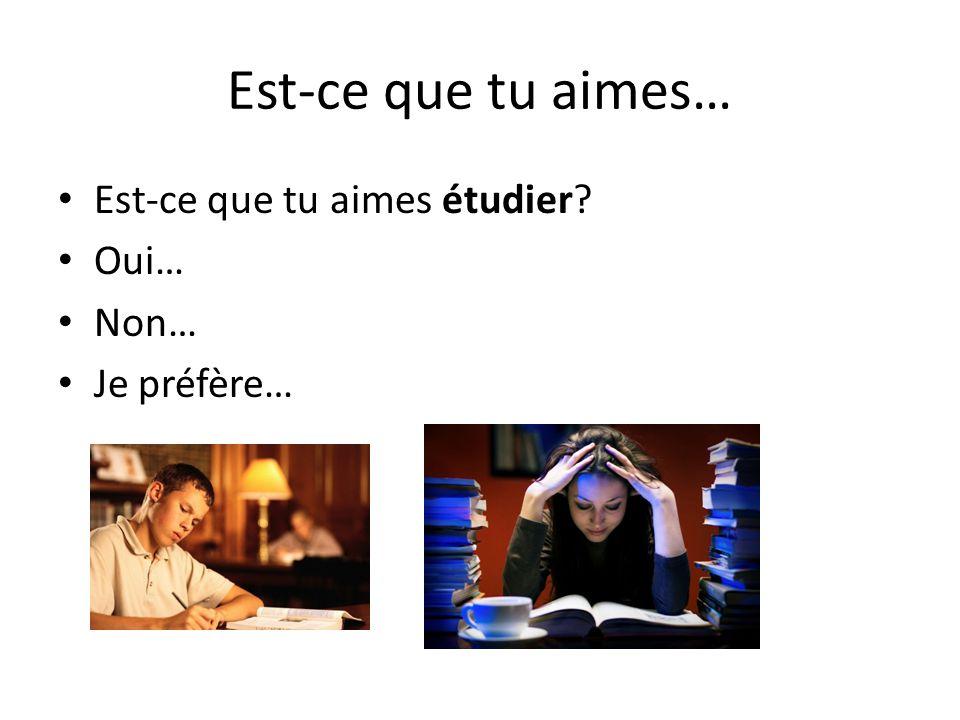 Est-ce que tu aimes… Est-ce que tu aimes étudier Oui… Non…