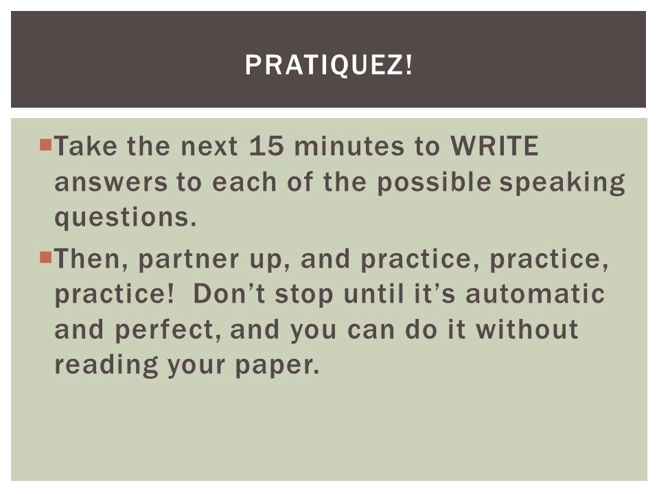 pratiquez! Take the next 15 minutes to WRITE answers to each of the possible speaking questions.
