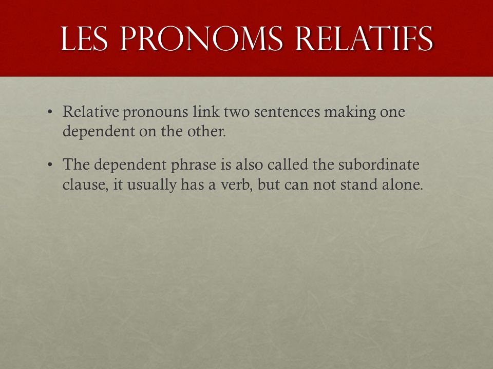 Les Pronoms relatifs Relative pronouns link two sentences making one dependent on the other.