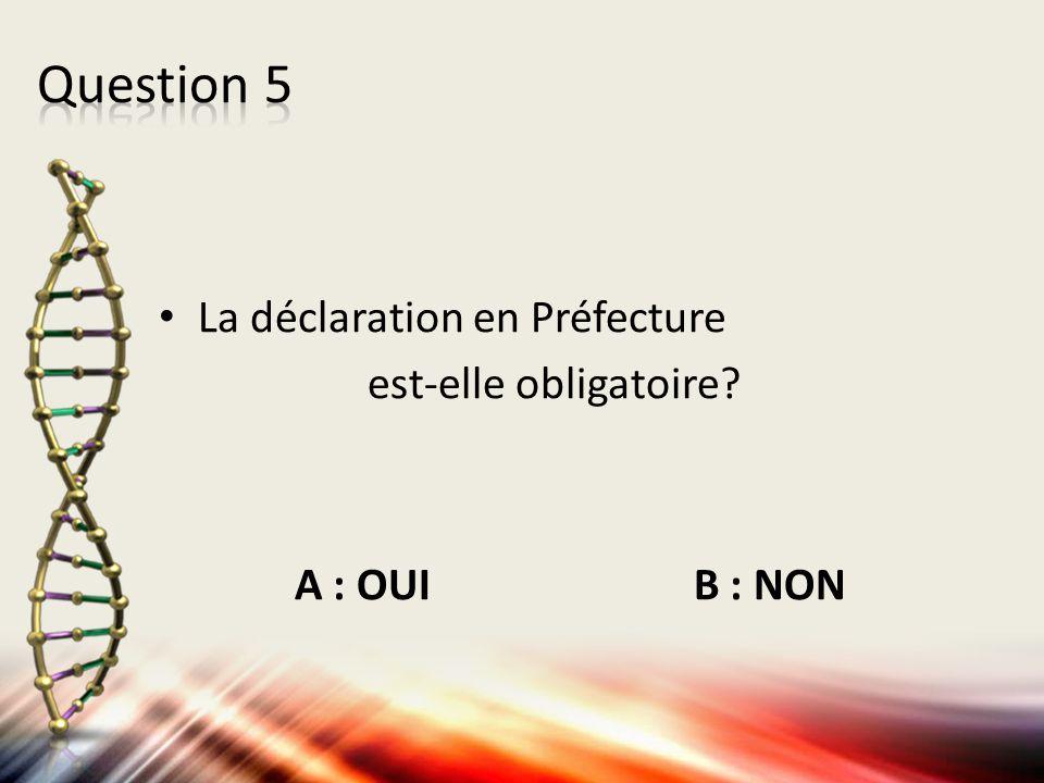 Question 5 La déclaration en Préfecture est-elle obligatoire