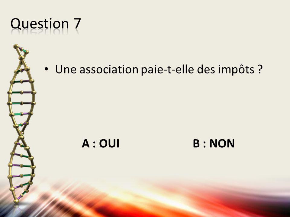 Question 7 Une association paie-t-elle des impôts A : OUI B : NON