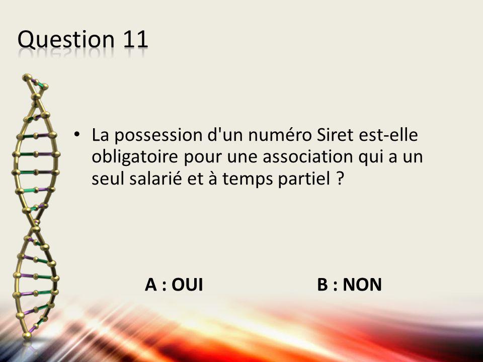Question 11 La possession d un numéro Siret est-elle obligatoire pour une association qui a un seul salarié et à temps partiel