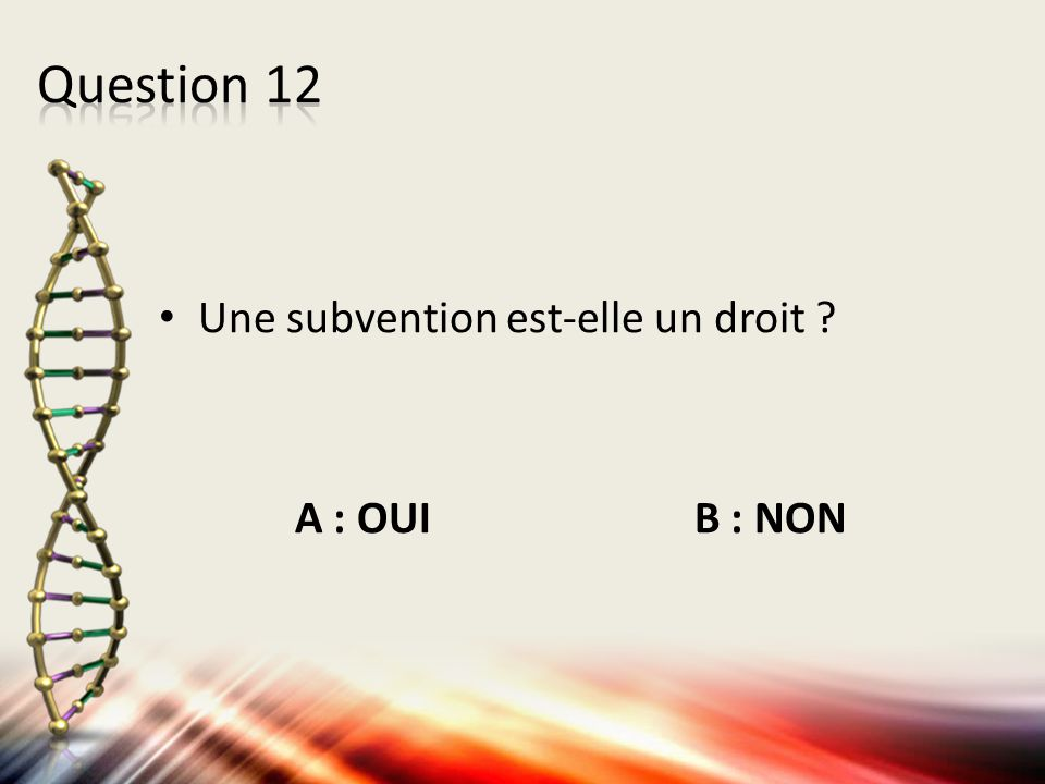 Question 12 Une subvention est-elle un droit A : OUI B : NON