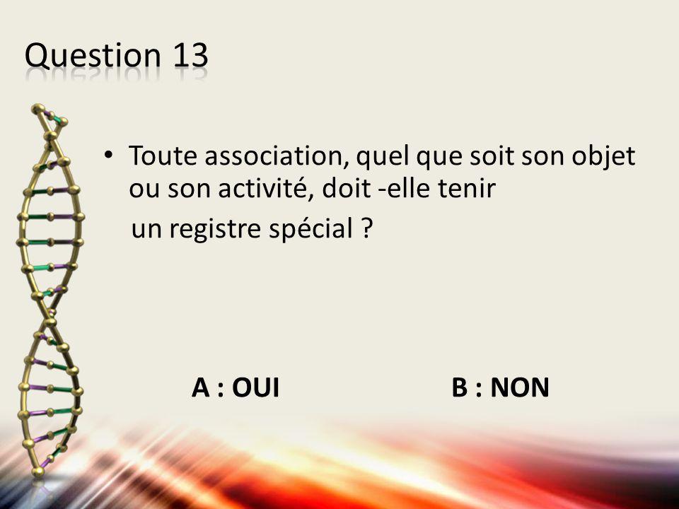 Question 13 Toute association, quel que soit son objet ou son activité, doit -elle tenir. un registre spécial