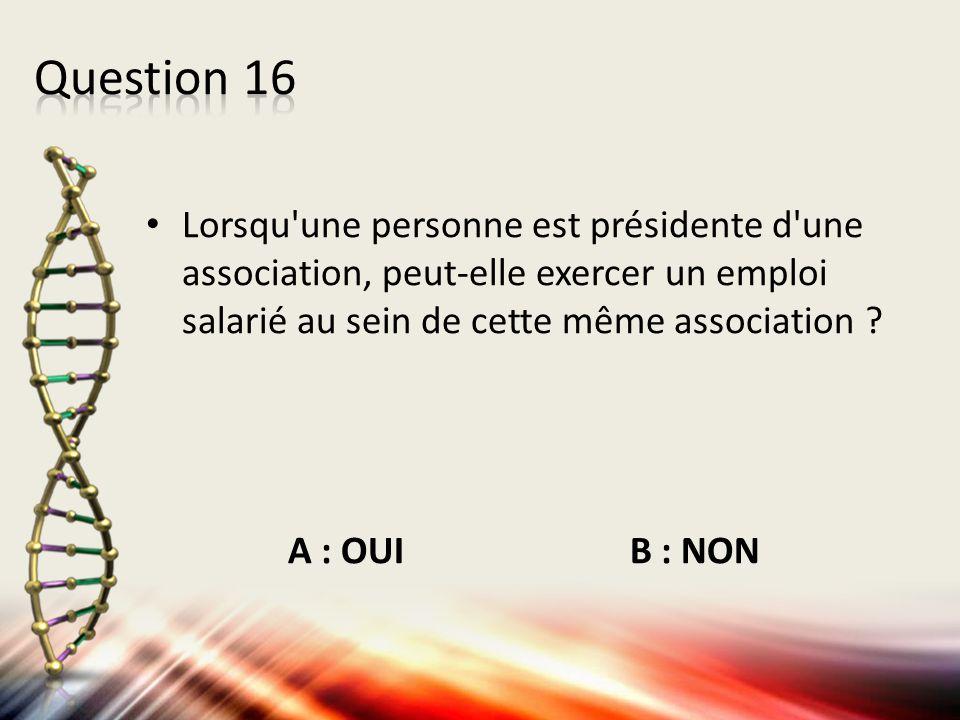 Question 16 Lorsqu une personne est présidente d une association, peut-elle exercer un emploi salarié au sein de cette même association
