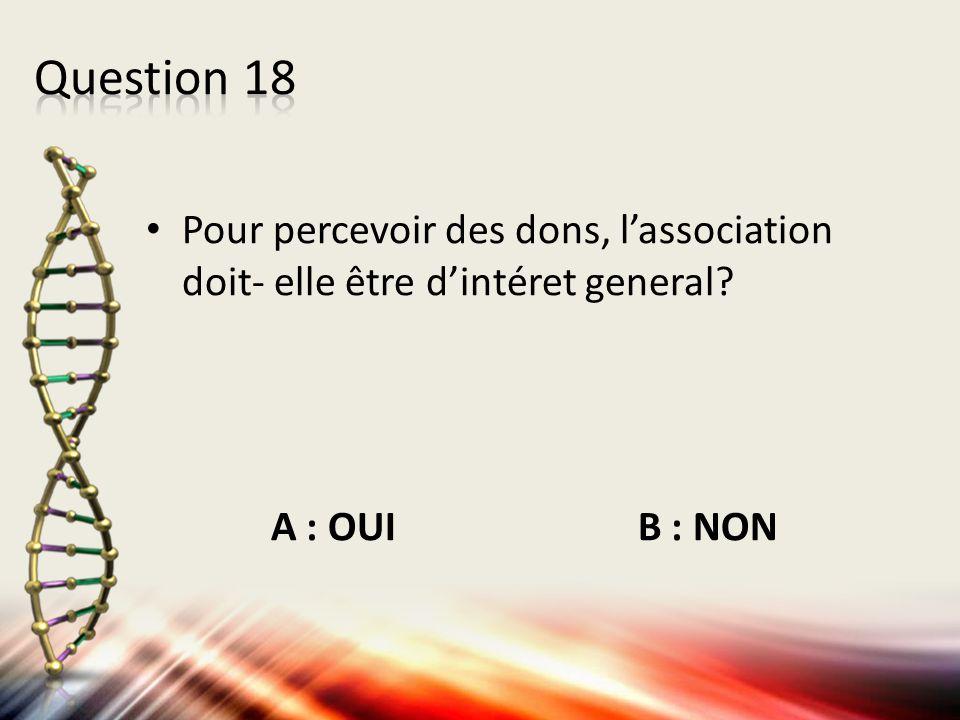 Question 18 Pour percevoir des dons, l'association doit- elle être d'intéret general.