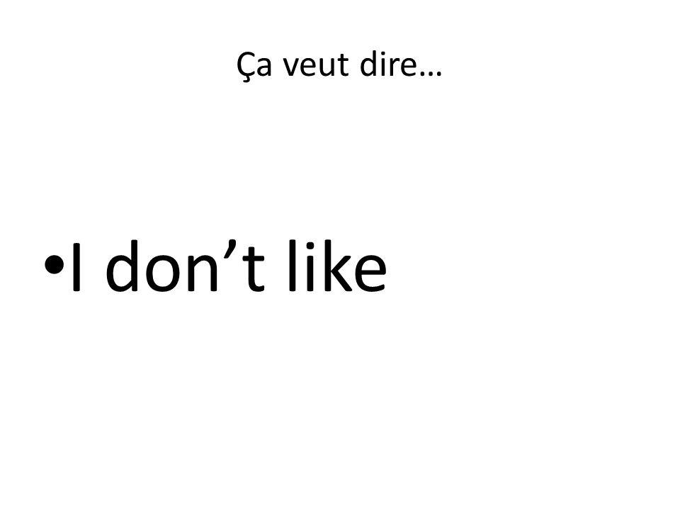 Ça veut dire… I don't like