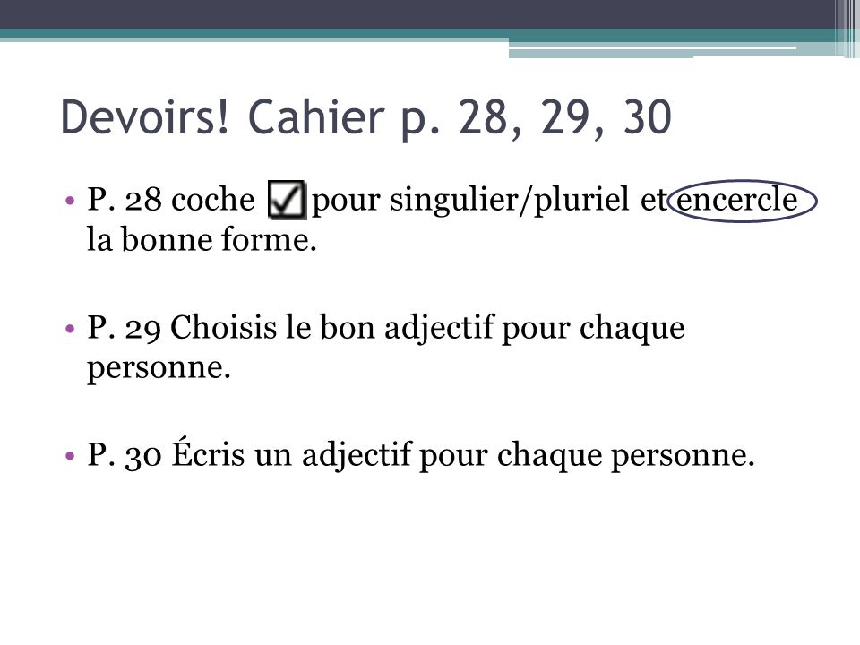 Devoirs! Cahier p. 28, 29, 30 P. 28 coche pour singulier/pluriel et encercle la bonne forme.