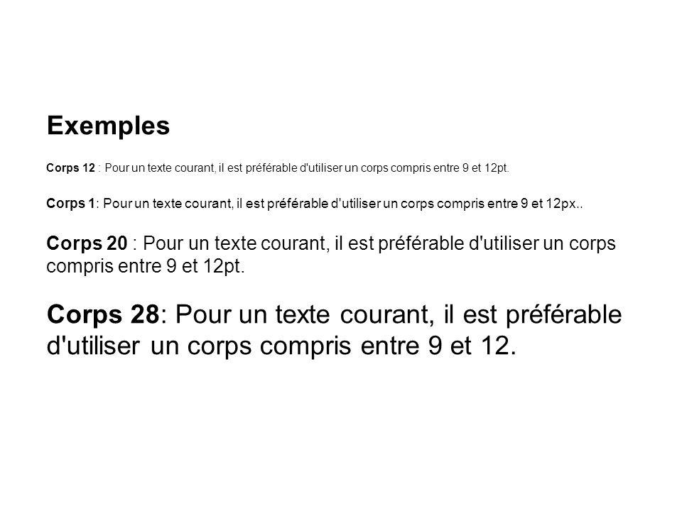 Exemples Corps 12 : Pour un texte courant, il est préférable d utiliser un corps compris entre 9 et 12pt. Corps 1: Pour un texte courant, il est préférable d utiliser un corps compris entre 9 et 12px.. Corps 20 : Pour un texte courant, il est préférable d utiliser un corps compris entre 9 et 12pt.