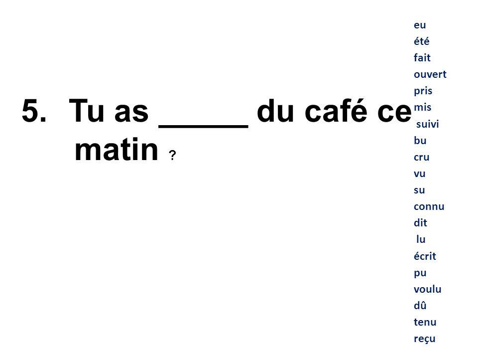 Tu as _____ du café ce matin eu été fait ouvert pris mis suivi bu