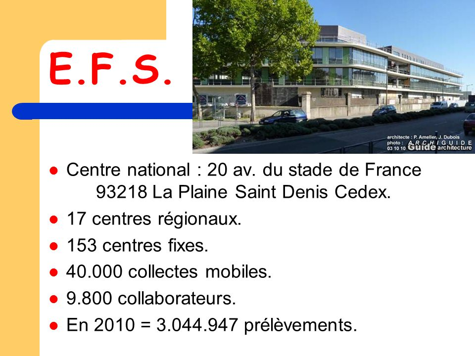 E.F.S. Centre national : 20 av. du stade de France 93218 La Plaine Saint Denis Cedex. 17 centres régionaux.
