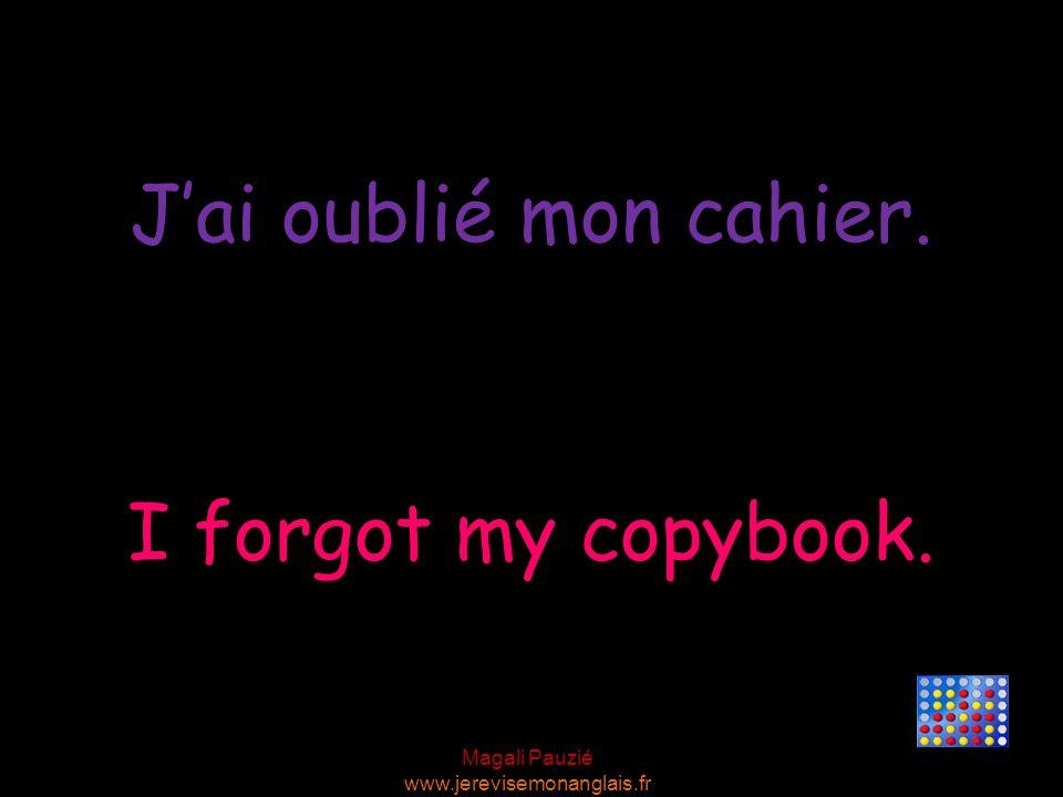 J'ai oublié mon cahier. I forgot my copybook.