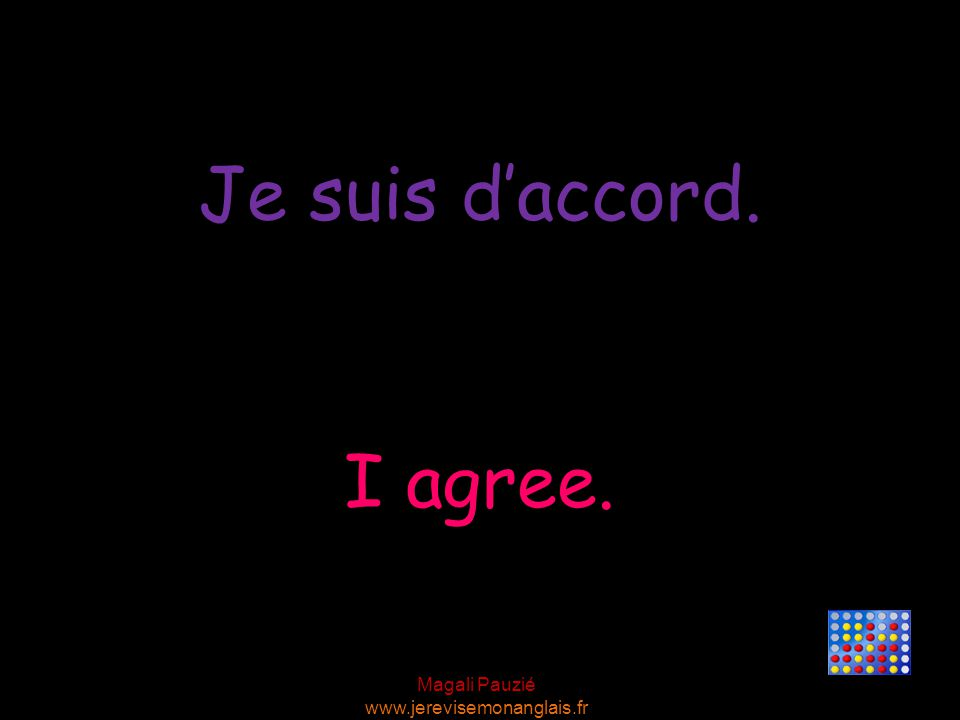 Je suis d'accord. I agree.