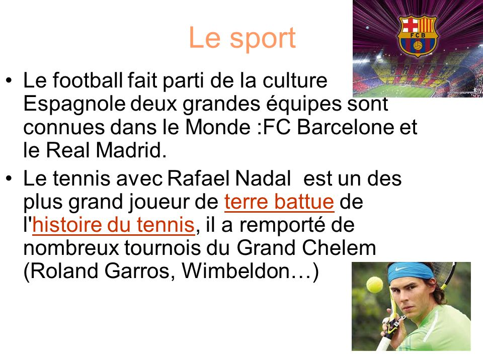 Le sport Le football fait parti de la culture Espagnole deux grandes équipes sont connues dans le Monde :FC Barcelone et le Real Madrid.