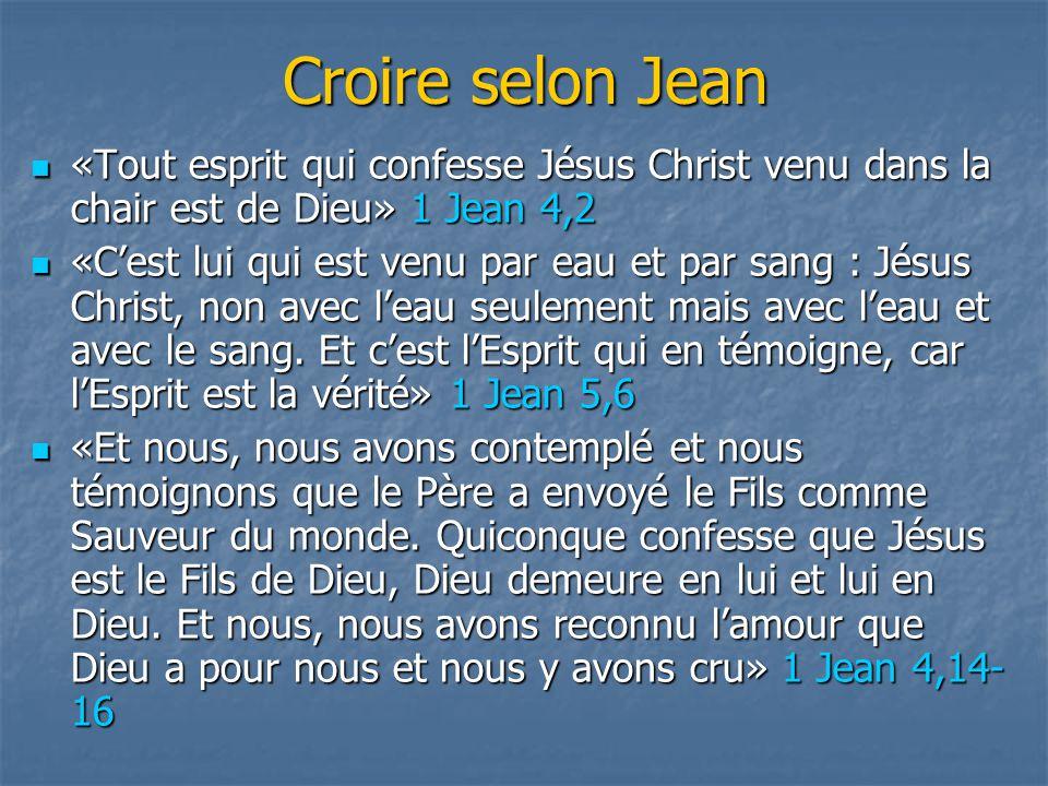 Croire selon Jean «Tout esprit qui confesse Jésus Christ venu dans la chair est de Dieu» 1 Jean 4,2.