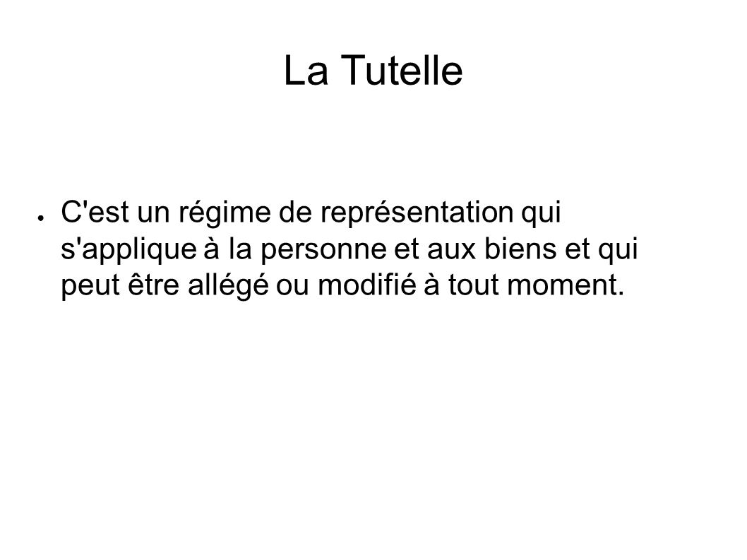 La Tutelle C est un régime de représentation qui s applique à la personne et aux biens et qui peut être allégé ou modifié à tout moment.