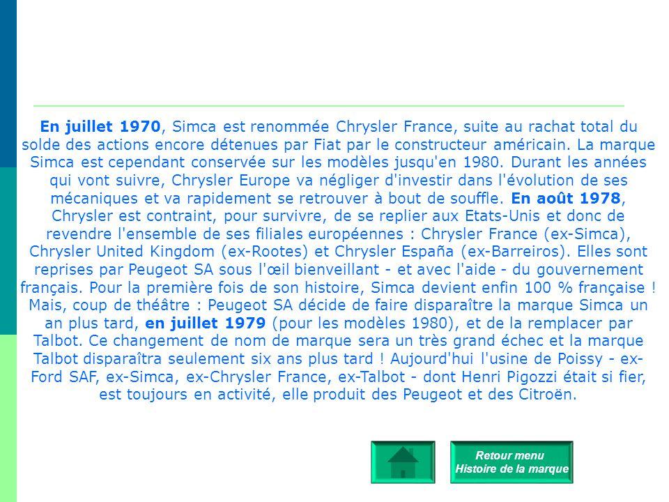 En juillet 1970, Simca est renommée Chrysler France, suite au rachat total du solde des actions encore détenues par Fiat par le constructeur américain. La marque Simca est cependant conservée sur les modèles jusqu en 1980. Durant les années qui vont suivre, Chrysler Europe va négliger d investir dans l évolution de ses mécaniques et va rapidement se retrouver à bout de souffle. En août 1978, Chrysler est contraint, pour survivre, de se replier aux Etats-Unis et donc de revendre l ensemble de ses filiales européennes : Chrysler France (ex-Simca), Chrysler United Kingdom (ex-Rootes) et Chrysler España (ex-Barreiros). Elles sont reprises par Peugeot SA sous l œil bienveillant - et avec l aide - du gouvernement français. Pour la première fois de son histoire, Simca devient enfin 100 % française !