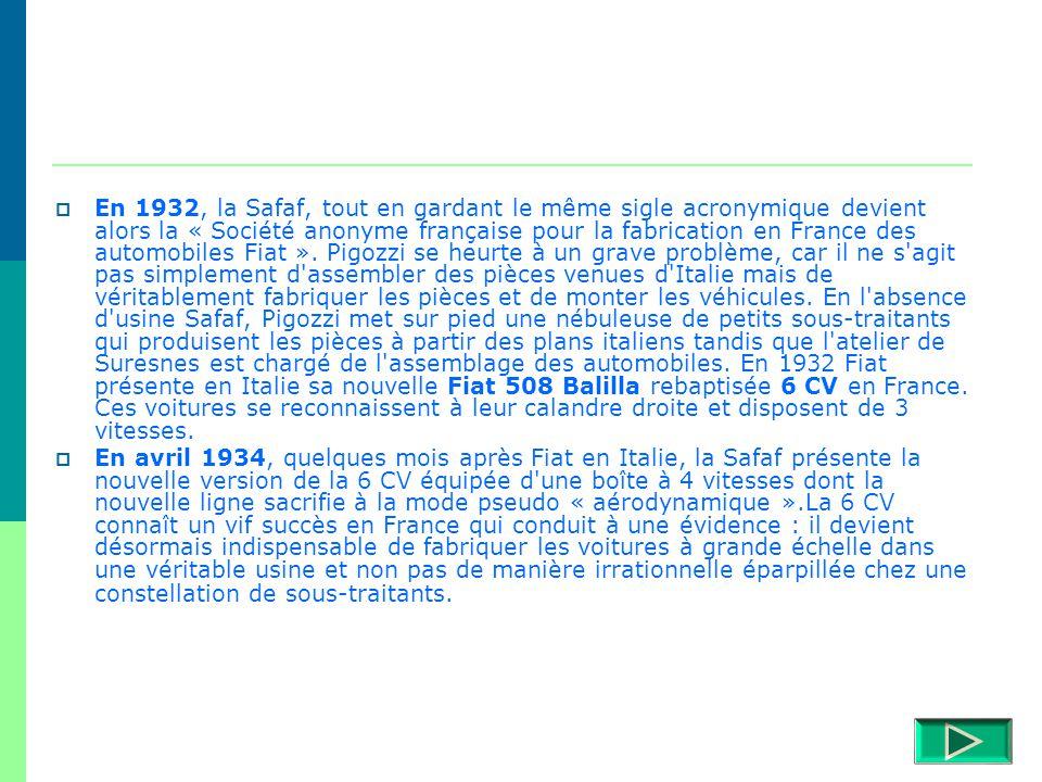 En 1932, la Safaf, tout en gardant le même sigle acronymique devient alors la « Société anonyme française pour la fabrication en France des automobiles Fiat ». Pigozzi se heurte à un grave problème, car il ne s agit pas simplement d assembler des pièces venues d Italie mais de véritablement fabriquer les pièces et de monter les véhicules. En l absence d usine Safaf, Pigozzi met sur pied une nébuleuse de petits sous-traitants qui produisent les pièces à partir des plans italiens tandis que l atelier de Suresnes est chargé de l assemblage des automobiles. En 1932 Fiat présente en Italie sa nouvelle Fiat 508 Balilla rebaptisée 6 CV en France. Ces voitures se reconnaissent à leur calandre droite et disposent de 3 vitesses.