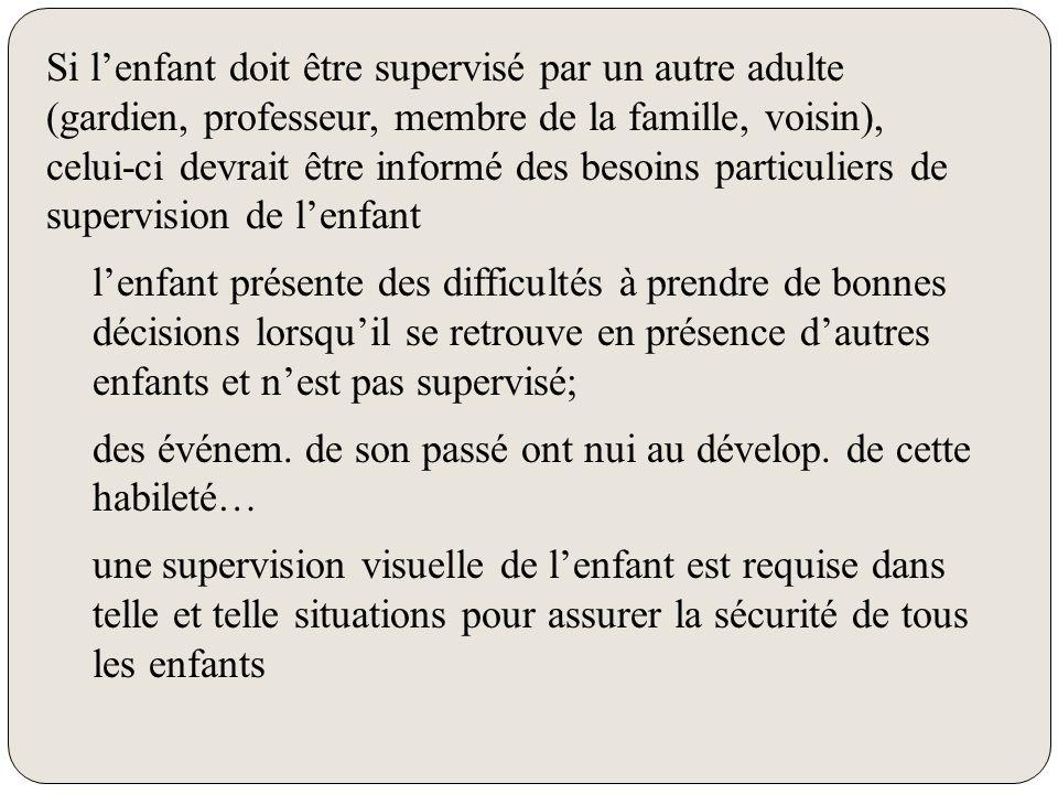 Si l'enfant doit être supervisé par un autre adulte (gardien, professeur, membre de la famille, voisin), celui-ci devrait être informé des besoins particuliers de supervision de l'enfant