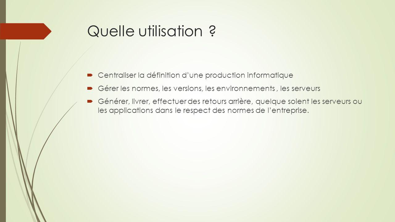 Quelle utilisation Centraliser la définition d'une production informatique. Gérer les normes, les versions, les environnements , les serveurs.