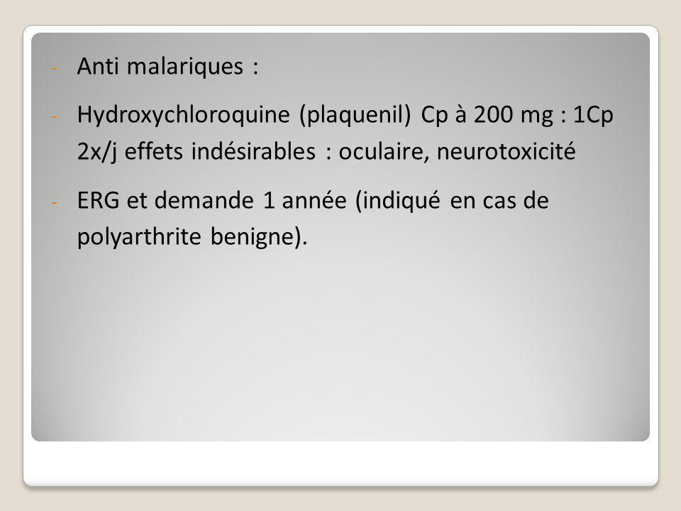 Anti malariques : Hydroxychloroquine (plaquenil) Cp à 200 mg : 1Cp 2x/j effets indésirables : oculaire, neurotoxicité.