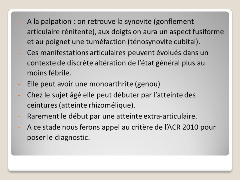 A la palpation : on retrouve la synovite (gonflement articulaire rénitente), aux doigts on aura un aspect fusiforme et au poignet une tuméfaction (ténosynovite cubital).